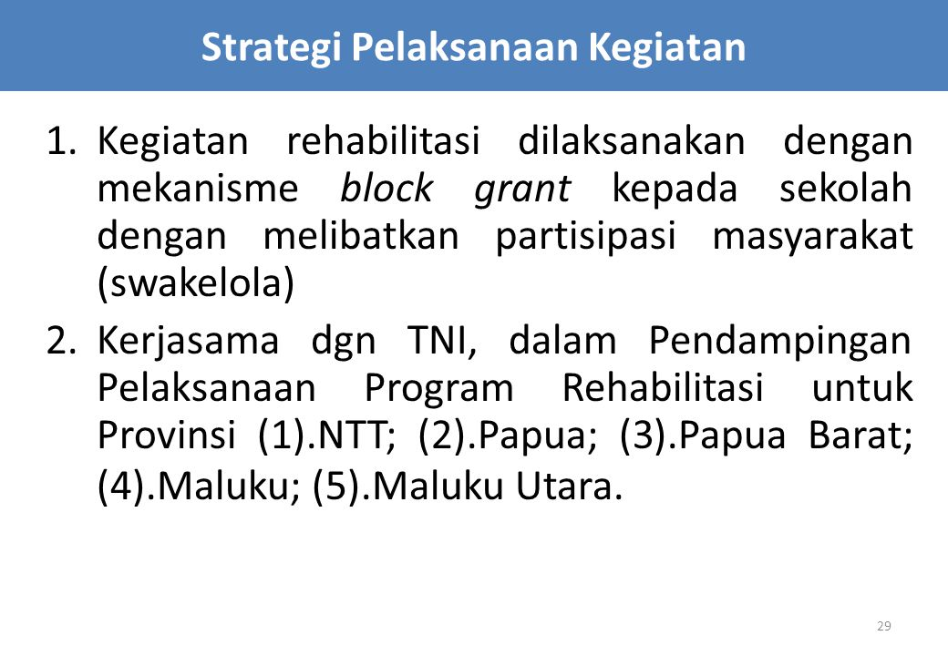 29 1.Kegiatan rehabilitasi dilaksanakan dengan mekanisme block grant kepada sekolah dengan melibatkan partisipasi masyarakat (swakelola) 2.Kerjasama dgn TNI, dalam Pendampingan Pelaksanaan Program Rehabilitasi untuk Provinsi (1).NTT; (2).Papua; (3).Papua Barat; (4).Maluku; (5).Maluku Utara.