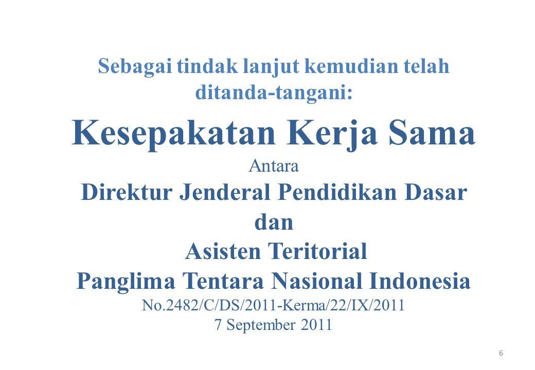 6 Sebagai tindak lanjut kemudian telah ditanda-tangani: Kesepakatan Kerja Sama Antara Direktur Jenderal Pendidikan Dasar dan Asisten Teritorial Panglima Tentara Nasional Indonesia No.2482/C/DS/2011-Kerma/22/IX/2011 7 September 2011 6