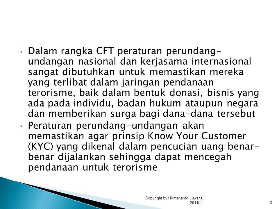 Dalam rangka CFT peraturan perundang- undangan nasional dan kerjasama internasional sangat dibutuhkan untuk memastikan mereka yang terlibat dalam jaringan pendanaan terorisme, baik dalam bentuk donasi, bisnis yang ada pada individu, badan hukum ataupun negara dan memberikan surga bagi dana-dana tersebut Peraturan perundang-undangan akan memastikan agar prinsip Know Your Customer (KYC) yang dikenal dalam pencucian uang benar- benar dijalankan sehingga dapat mencegah pendanaan untuk terorisme 3 Copyright by Hikmahanto Juwana 2011(c)