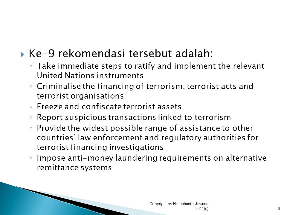  Ke-9 rekomendasi tersebut adalah: ◦ Take immediate steps to ratify and implement the relevant United Nations instruments ◦ Criminalise the financing of terrorism, terrorist acts and terrorist organisations ◦ Freeze and confiscate terrorist assets ◦ Report suspicious transactions linked to terrorism ◦ Provide the widest possible range of assistance to other countries' law enforcement and regulatory authorities for terrorist financing investigations ◦ Impose anti-money laundering requirements on alternative remittance systems 6 Copyright by Hikmahanto Juwana 2011(c)