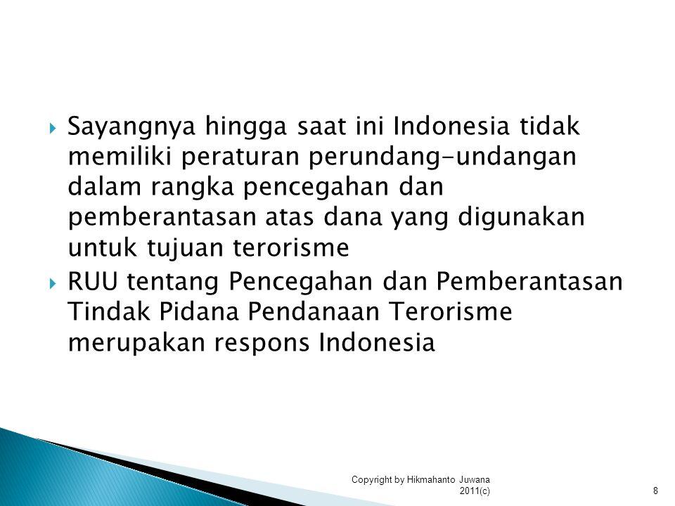  Sayangnya hingga saat ini Indonesia tidak memiliki peraturan perundang-undangan dalam rangka pencegahan dan pemberantasan atas dana yang digunakan untuk tujuan terorisme  RUU tentang Pencegahan dan Pemberantasan Tindak Pidana Pendanaan Terorisme merupakan respons Indonesia 8 Copyright by Hikmahanto Juwana 2011(c)