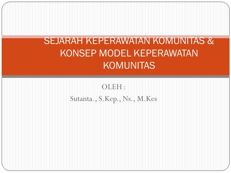 OLEH : Sutanta., S.Kep., Ns., M.Kes SEJARAH KEPERAWATAN KOMUNITAS & KONSEP MODEL KEPERAWATAN KOMUNITAS