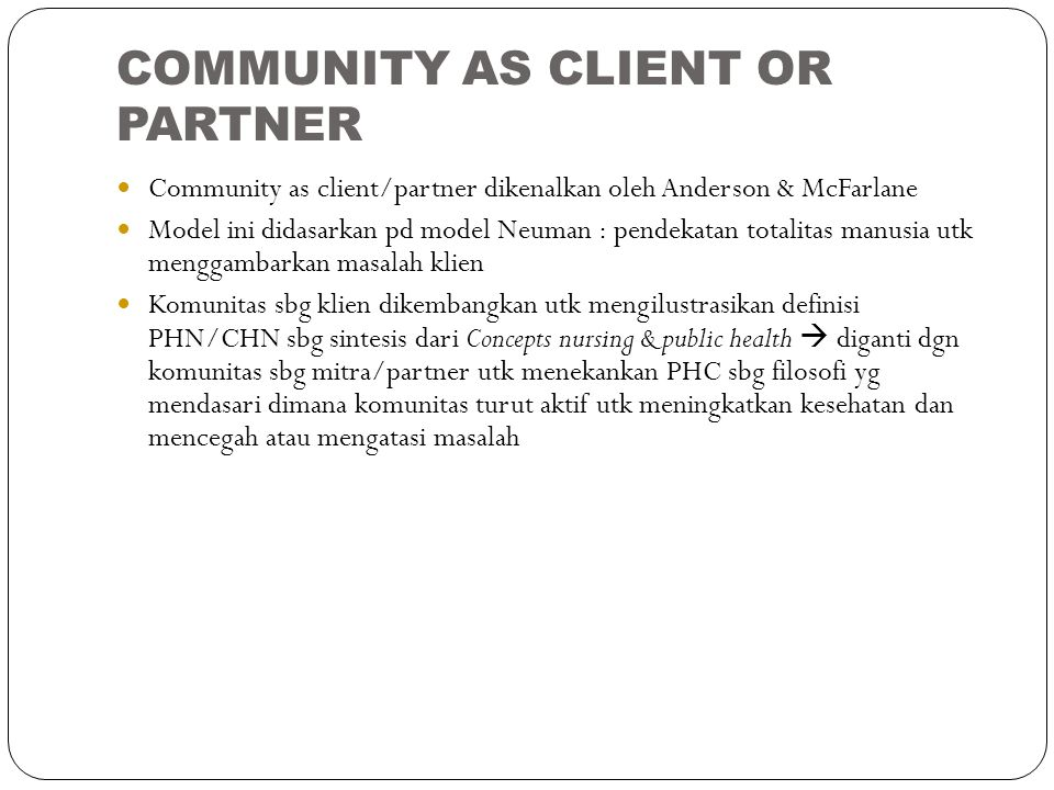 COMMUNITY AS CLIENT OR PARTNER Community as client/partner dikenalkan oleh Anderson & McFarlane Model ini didasarkan pd model Neuman : pendekatan tota