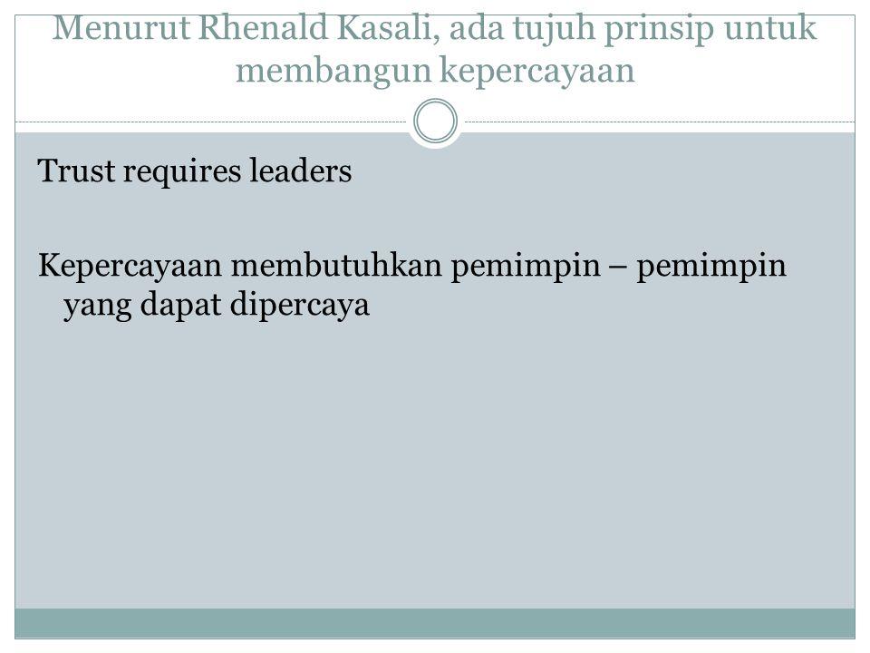 Menurut Rhenald Kasali, ada tujuh prinsip untuk membangun kepercayaan Trust requires leaders Kepercayaan membutuhkan pemimpin – pemimpin yang dapat di