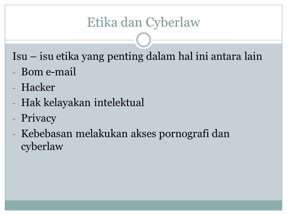 Etika dan Cyberlaw Isu – isu etika yang penting dalam hal ini antara lain - Bom e-mail - Hacker - Hak kelayakan intelektual - Privacy - Kebebasan mela
