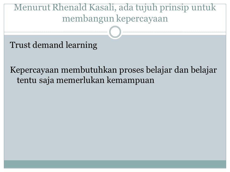 Menurut Rhenald Kasali, ada tujuh prinsip untuk membangun kepercayaan Trust demand learning Kepercayaan membutuhkan proses belajar dan belajar tentu s