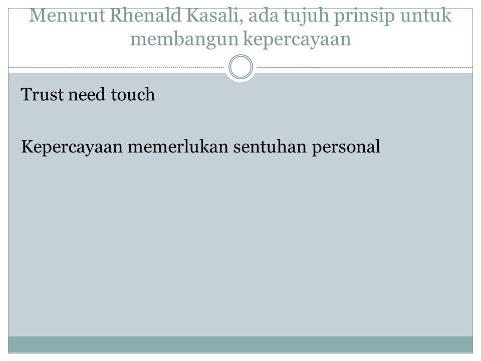 Menurut Rhenald Kasali, ada tujuh prinsip untuk membangun kepercayaan Trust need touch Kepercayaan memerlukan sentuhan personal