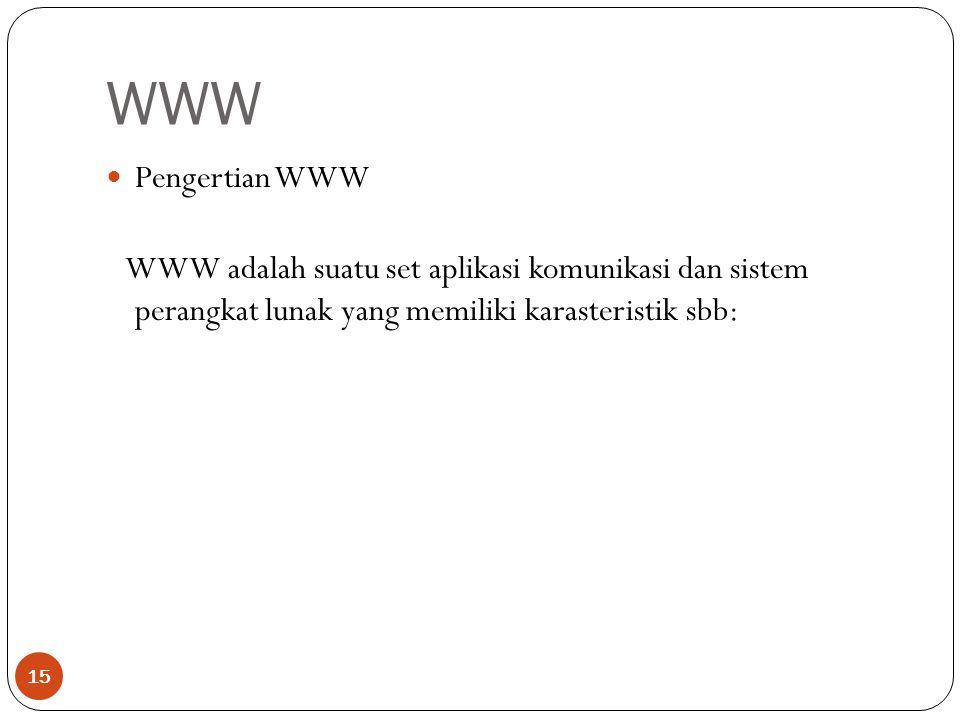 WWW 15 Pengertian WWW WWW adalah suatu set aplikasi komunikasi dan sistem perangkat lunak yang memiliki karasteristik sbb: