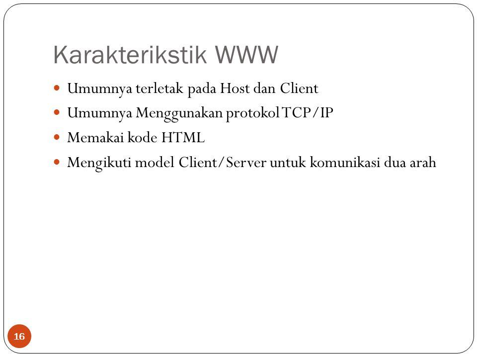 Karakterikstik WWW 16 Umumnya terletak pada Host dan Client Umumnya Menggunakan protokol TCP/IP Memakai kode HTML Mengikuti model Client/Server untuk komunikasi dua arah