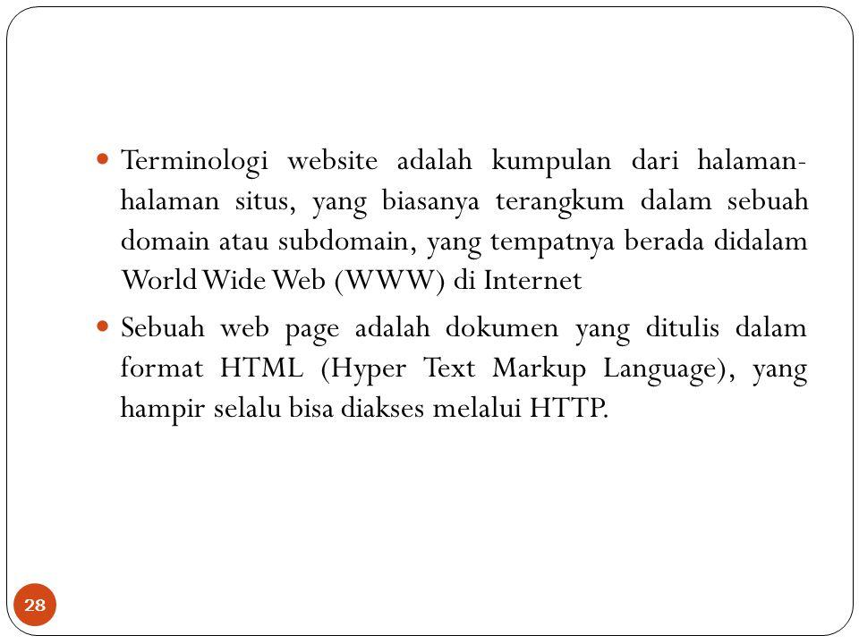 28 Terminologi website adalah kumpulan dari halaman- halaman situs, yang biasanya terangkum dalam sebuah domain atau subdomain, yang tempatnya berada didalam World Wide Web (WWW) di Internet Sebuah web page adalah dokumen yang ditulis dalam format HTML (Hyper Text Markup Language), yang hampir selalu bisa diakses melalui HTTP.