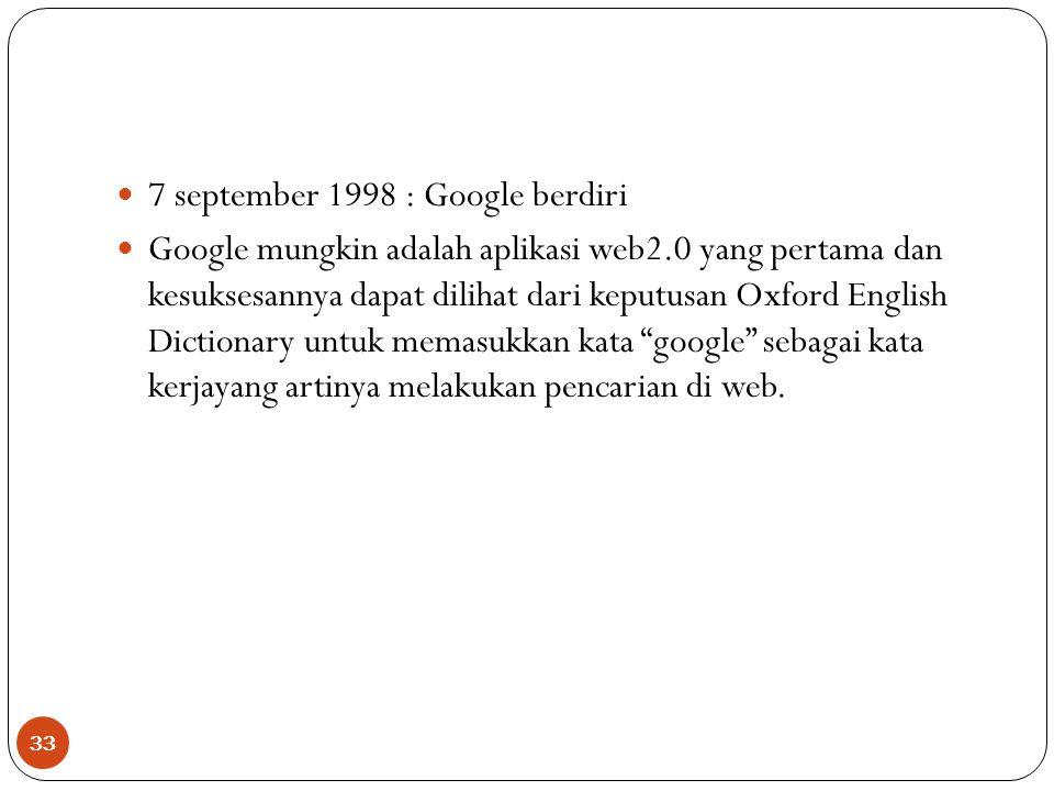 33 7 september 1998 : Google berdiri Google mungkin adalah aplikasi web2.0 yang pertama dan kesuksesannya dapat dilihat dari keputusan Oxford English Dictionary untuk memasukkan kata google sebagai kata kerjayang artinya melakukan pencarian di web.