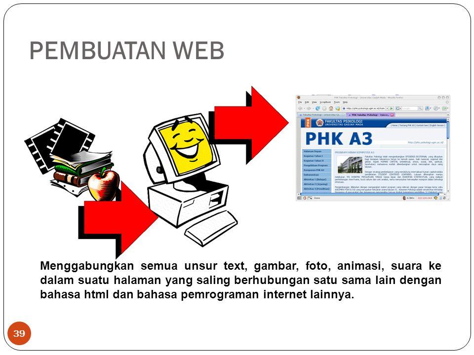 PEMBUATAN WEB 39 Menggabungkan semua unsur text, gambar, foto, animasi, suara ke dalam suatu halaman yang saling berhubungan satu sama lain dengan bahasa html dan bahasa pemrograman internet lainnya.