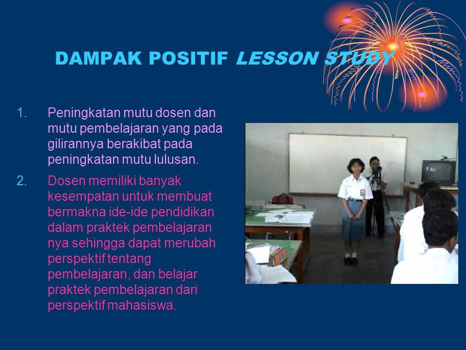 DAMPAK POSITIF LESSON STUDY 1.Peningkatan mutu dosen dan mutu pembelajaran yang pada gilirannya berakibat pada peningkatan mutu lulusan.