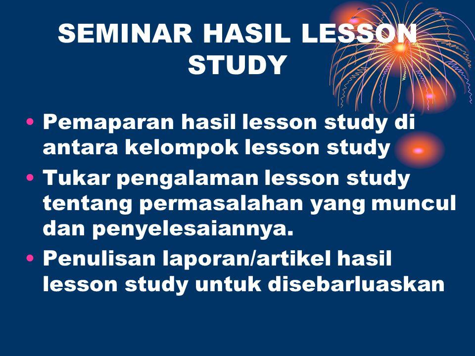 SEMINAR HASIL LESSON STUDY Pemaparan hasil lesson study di antara kelompok lesson study Tukar pengalaman lesson study tentang permasalahan yang muncul dan penyelesaiannya.