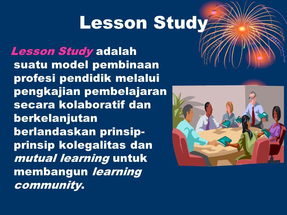 Lesson Study Lesson Study adalah suatu model pembinaan profesi pendidik melalui pengkajian pembelajaran secara kolaboratif dan berkelanjutan berlandaskan prinsip- prinsip kolegalitas dan mutual learning untuk membangun learning community.