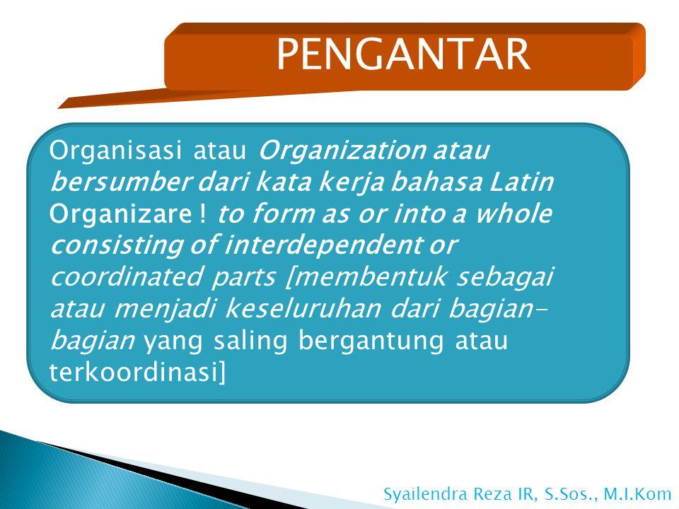 PENGANTAR Organisasi atau Organization atau bersumber dari kata kerja bahasa Latin Organizare .