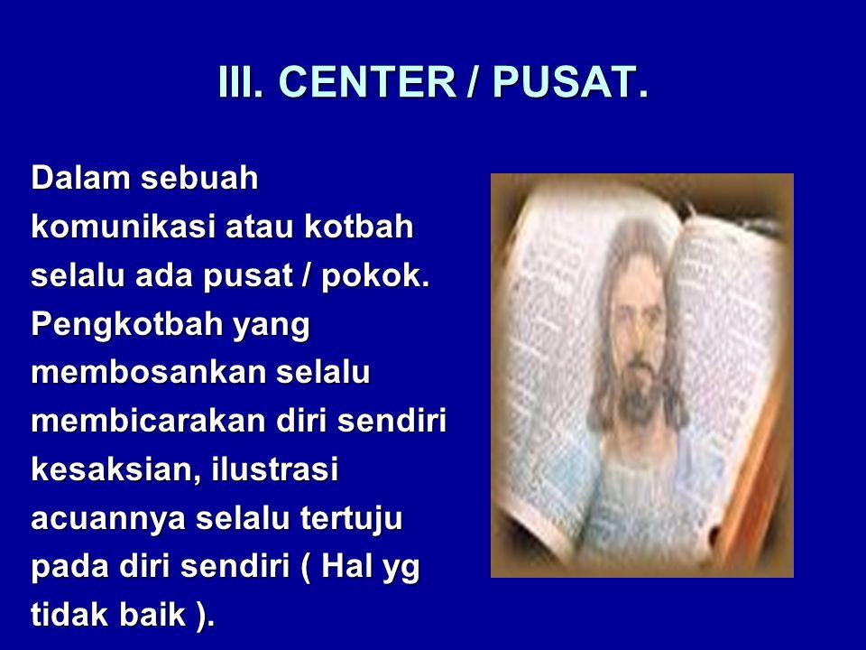 III. CENTER / PUSAT. Dalam sebuah komunikasi atau kotbah selalu ada pusat / pokok.