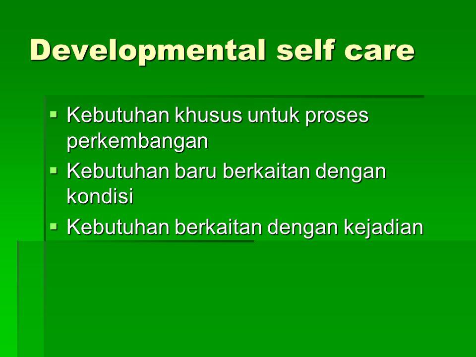 Developmental self care  Kebutuhan khusus untuk proses perkembangan  Kebutuhan baru berkaitan dengan kondisi  Kebutuhan berkaitan dengan kejadian