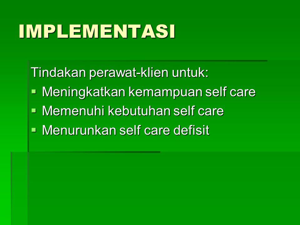 IMPLEMENTASI Tindakan perawat-klien untuk:  Meningkatkan kemampuan self care  Memenuhi kebutuhan self care  Menurunkan self care defisit