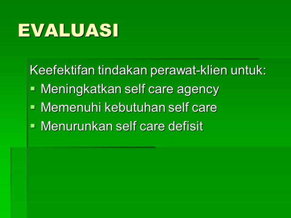 EVALUASI Keefektifan tindakan perawat-klien untuk:  Meningkatkan self care agency  Memenuhi kebutuhan self care  Menurunkan self care defisit
