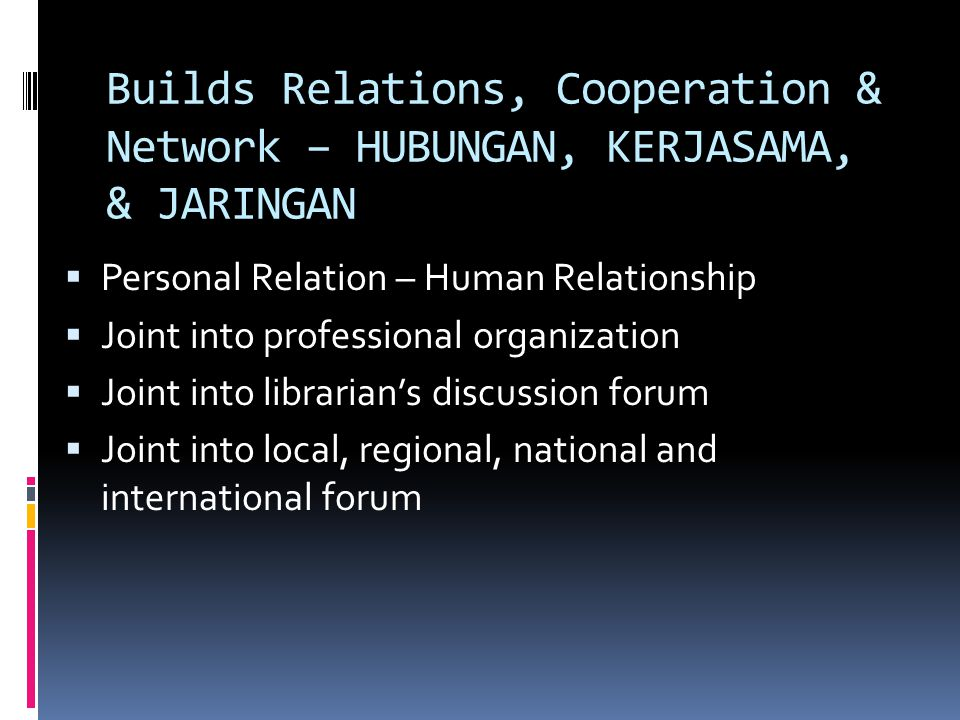 Builds Relations, Cooperation & Network – HUBUNGAN, KERJASAMA, & JARINGAN  Personal Relation – Human Relationship  Joint into professional organization  Joint into librarian's discussion forum  Joint into local, regional, national and international forum