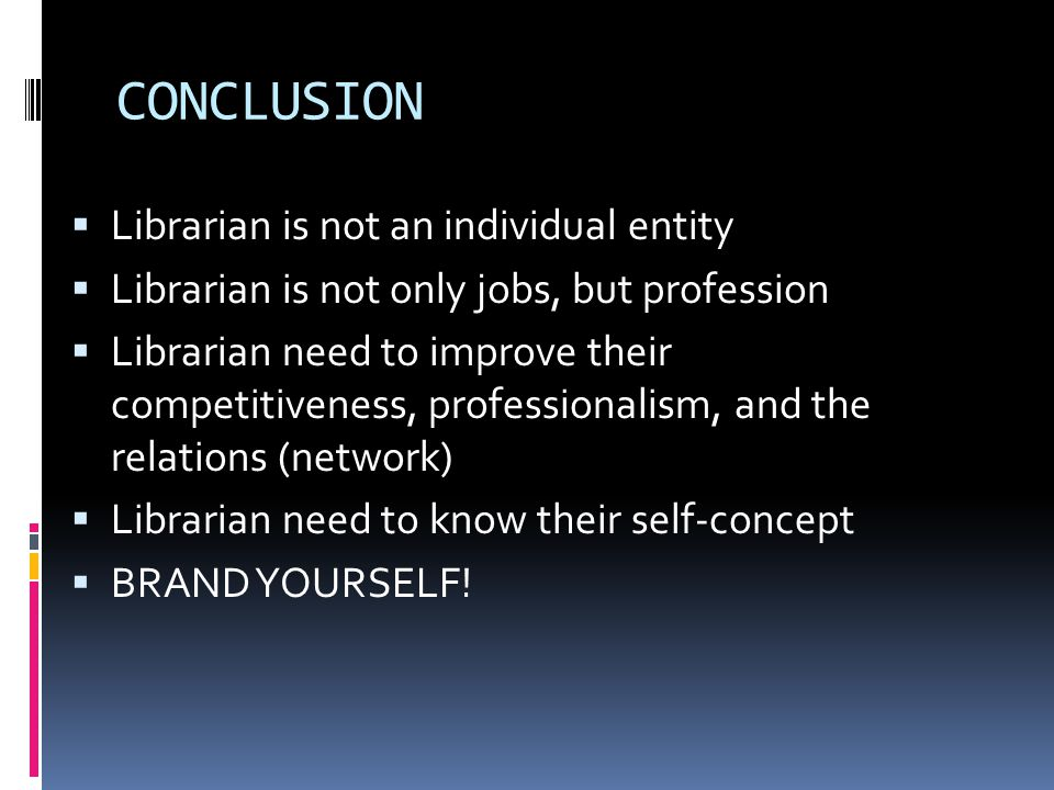 CONCLUSION  Librarian is not an individual entity  Librarian is not only jobs, but profession  Librarian need to improve their competitiveness, pro