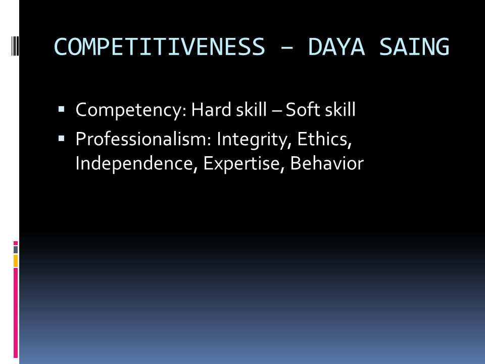 COMPETITIVENESS – DAYA SAING  Competency: Hard skill – Soft skill  Professionalism: Integrity, Ethics, Independence, Expertise, Behavior