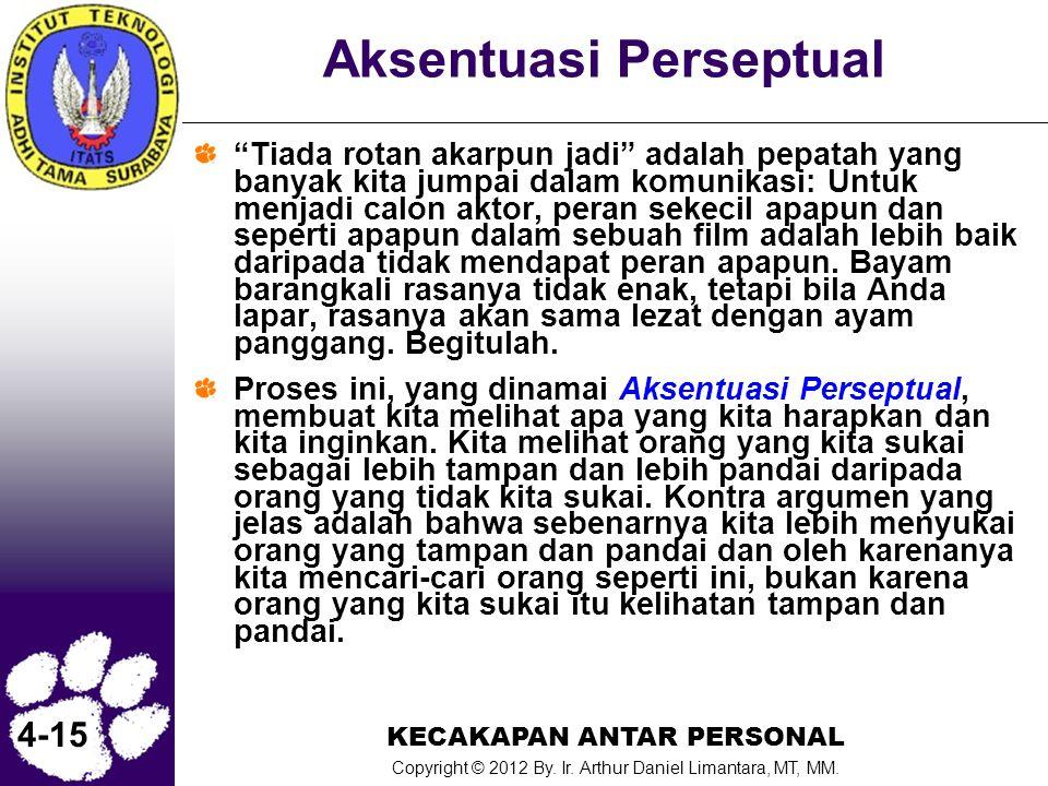 "KECAKAPAN ANTAR PERSONAL Copyright © 2012 By. Ir. Arthur Daniel Limantara, MT, MM. 4-15 Aksentuasi Perseptual ""Tiada rotan akarpun jadi"" adalah pepata"