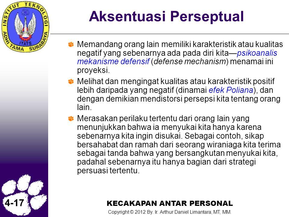 KECAKAPAN ANTAR PERSONAL Copyright © 2012 By. Ir. Arthur Daniel Limantara, MT, MM. 4-17 Aksentuasi Perseptual Memandang orang lain memiliki karakteris