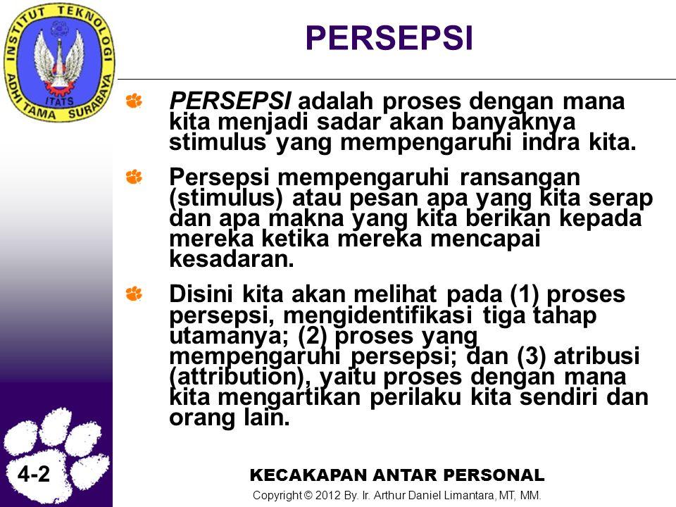 KECAKAPAN ANTAR PERSONAL Copyright © 2012 By. Ir. Arthur Daniel Limantara, MT, MM. 4-2 PERSEPSI PERSEPSI adalah proses dengan mana kita menjadi sadar