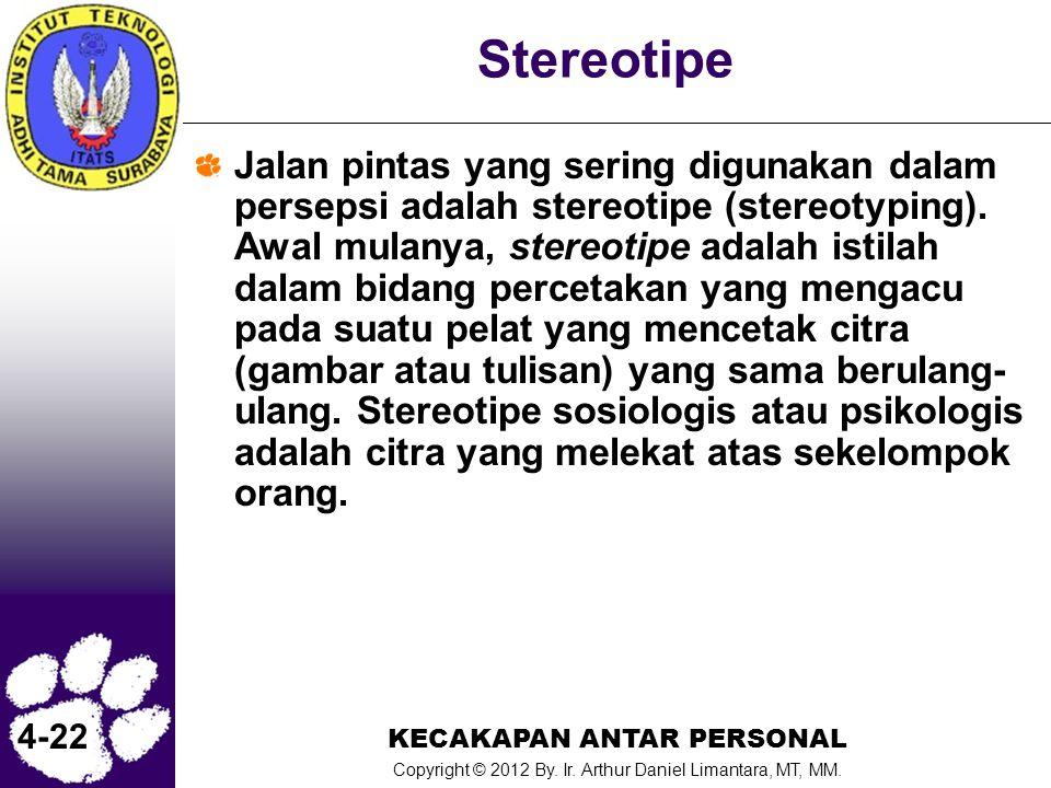 KECAKAPAN ANTAR PERSONAL Copyright © 2012 By. Ir. Arthur Daniel Limantara, MT, MM. 4-22 Stereotipe Jalan pintas yang sering digunakan dalam persepsi a