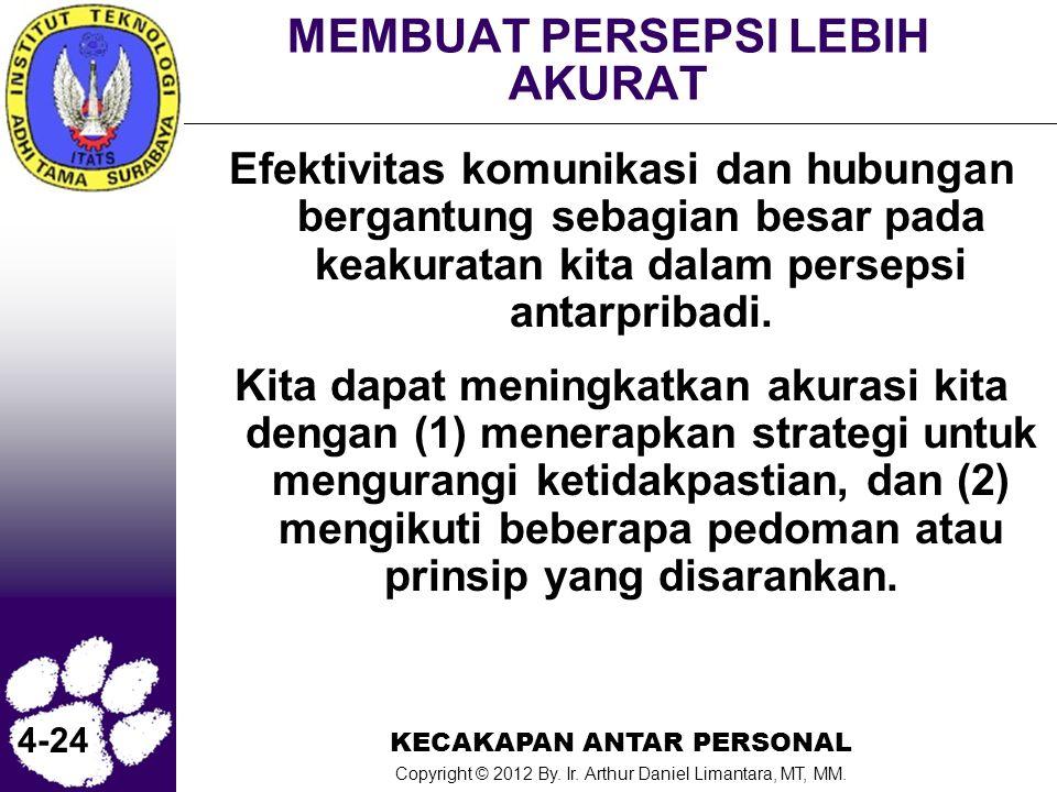 KECAKAPAN ANTAR PERSONAL Copyright © 2012 By. Ir. Arthur Daniel Limantara, MT, MM. 4-24 MEMBUAT PERSEPSI LEBIH AKURAT Efektivitas komunikasi dan hubun