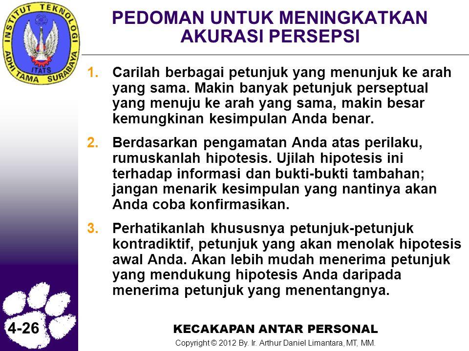 KECAKAPAN ANTAR PERSONAL Copyright © 2012 By. Ir. Arthur Daniel Limantara, MT, MM. 4-26 PEDOMAN UNTUK MENINGKATKAN AKURASI PERSEPSI 1.Carilah berbagai