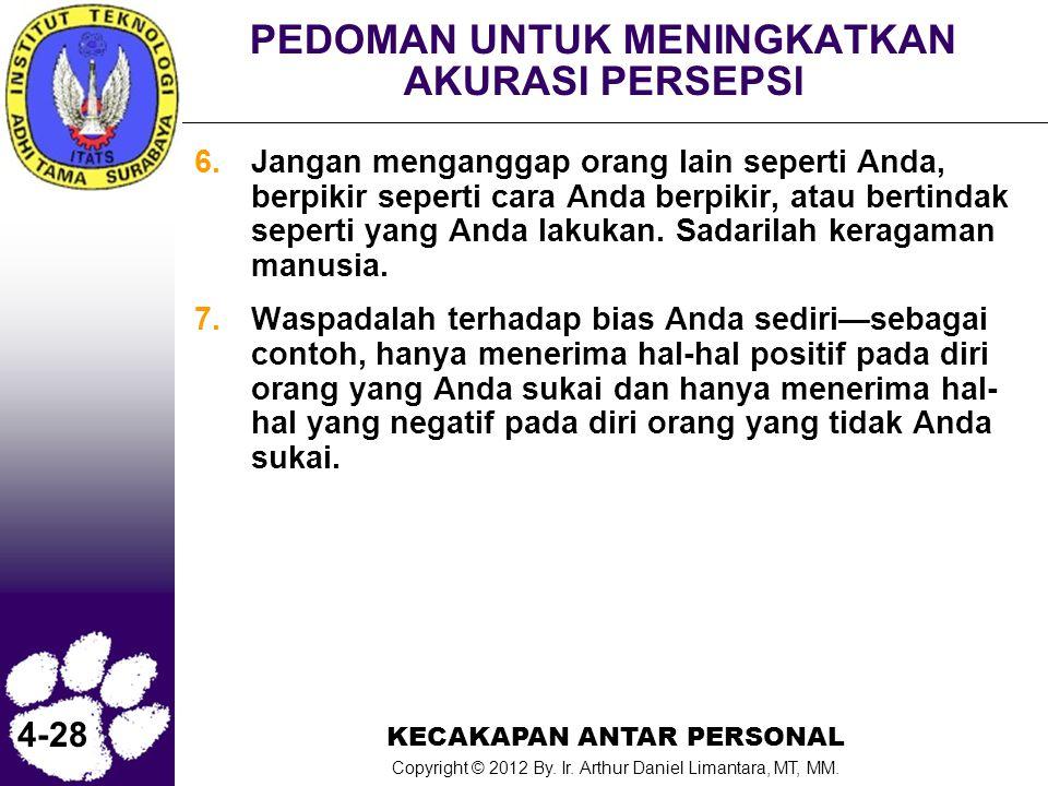 KECAKAPAN ANTAR PERSONAL Copyright © 2012 By. Ir. Arthur Daniel Limantara, MT, MM. 4-28 PEDOMAN UNTUK MENINGKATKAN AKURASI PERSEPSI 6.Jangan mengangga