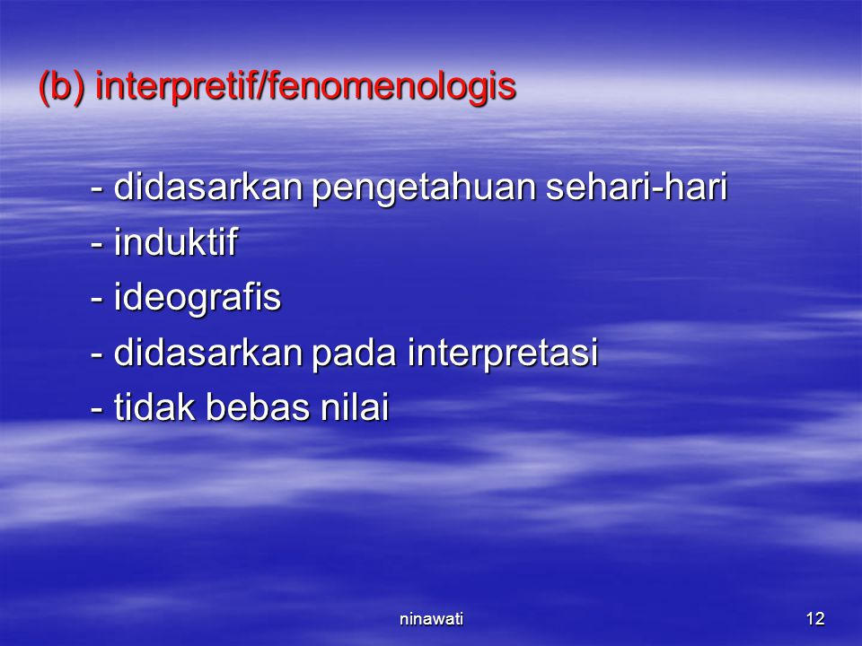 ninawati12 (b) interpretif/fenomenologis - didasarkan pengetahuan sehari-hari - didasarkan pengetahuan sehari-hari - induktif - induktif - ideografis