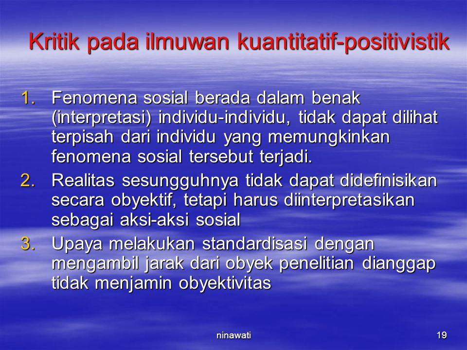 ninawati19 Kritik pada ilmuwan kuantitatif-positivistik 1.Fenomena sosial berada dalam benak (interpretasi) individu-individu, tidak dapat dilihat ter