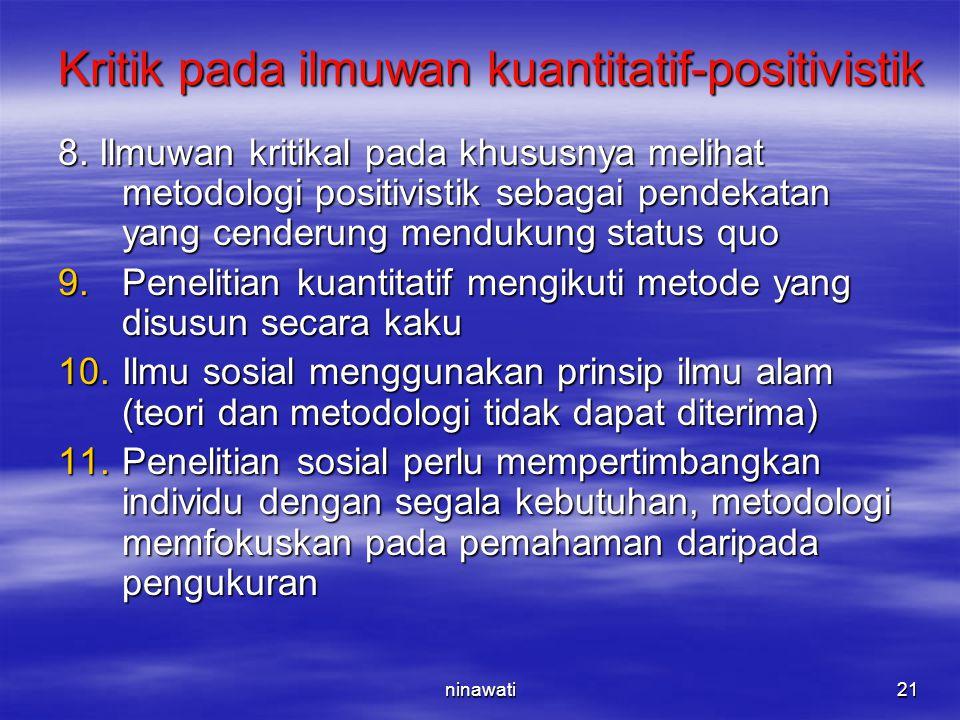 ninawati21 Kritik pada ilmuwan kuantitatif-positivistik 8. Ilmuwan kritikal pada khususnya melihat metodologi positivistik sebagai pendekatan yang cen