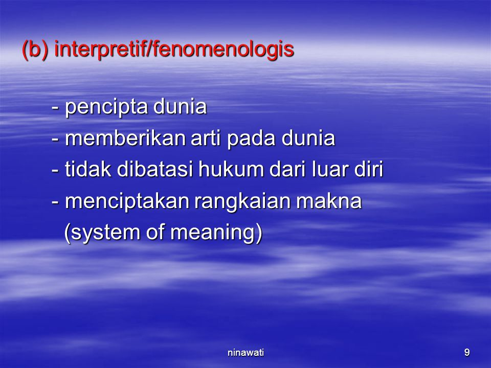 ninawati9 (b) interpretif/fenomenologis - pencipta dunia - pencipta dunia - memberikan arti pada dunia - memberikan arti pada dunia - tidak dibatasi h