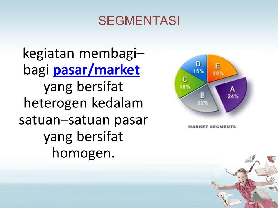 SEGMENTASI kegiatan membagi– bagi pasar/market yang bersifat heterogen kedalam satuan–satuan pasar yang bersifat homogen.pasar/market