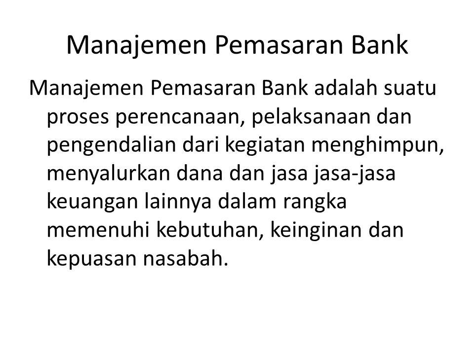 Manajemen Pemasaran Bank Manajemen Pemasaran Bank adalah suatu proses perencanaan, pelaksanaan dan pengendalian dari kegiatan menghimpun, menyalurkan