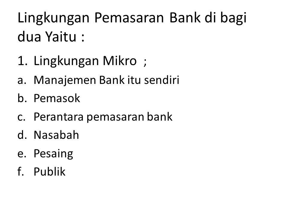 Lingkungan Pemasaran Bank di bagi dua Yaitu : 1.Lingkungan Mikro ; a.Manajemen Bank itu sendiri b.Pemasok c.Perantara pemasaran bank d.Nasabah e.Pesai