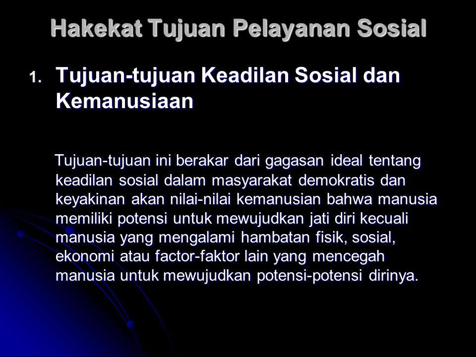 Hakekat Tujuan Pelayanan Sosial 1. Tujuan-tujuan Keadilan Sosial dan Kemanusiaan Tujuan-tujuan ini berakar dari gagasan ideal tentang keadilan sosial