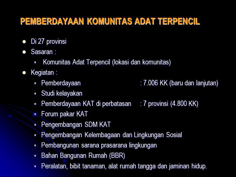 PEMBERDAYAAN KOMUNITAS ADAT TERPENCIL Di 27 provinsi Di 27 provinsi Sasaran : Sasaran :  Komunitas Adat Terpencil (lokasi dan komunitas) Kegiatan : K