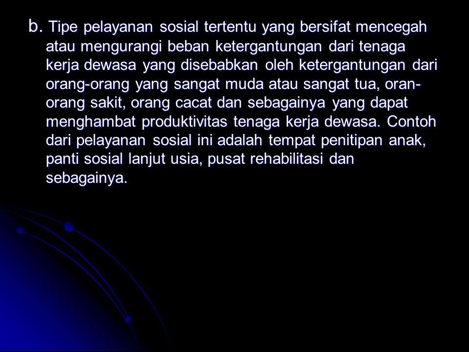 b. Tipe pelayanan sosial tertentu yang bersifat mencegah atau mengurangi beban ketergantungan dari tenaga kerja dewasa yang disebabkan oleh ketergantu