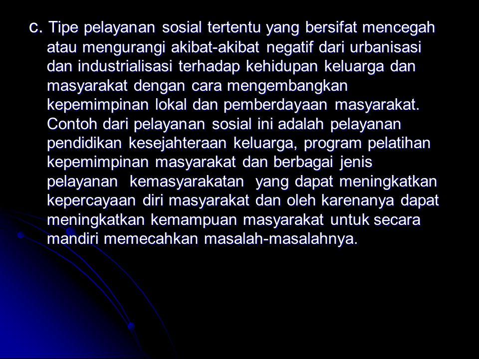 c. Tipe pelayanan sosial tertentu yang bersifat mencegah atau mengurangi akibat-akibat negatif dari urbanisasi dan industrialisasi terhadap kehidupan