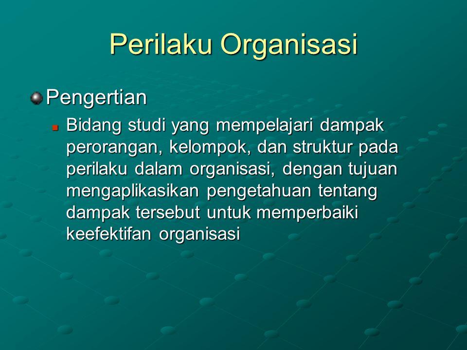 Perilaku Organisasi Pengertian Bidang studi yang mempelajari dampak perorangan, kelompok, dan struktur pada perilaku dalam organisasi, dengan tujuan m