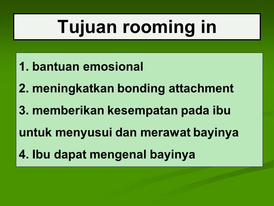 Tujuan rooming in 1. bantuan emosional 2. meningkatkan bonding attachment 3. memberikan kesempatan pada ibu untuk menyusui dan merawat bayinya 4. Ibu