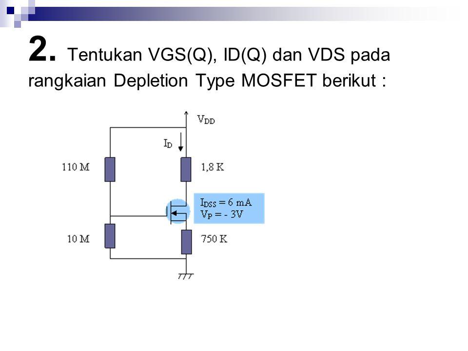 2. Tentukan VGS(Q), ID(Q) dan VDS pada rangkaian Depletion Type MOSFET berikut :