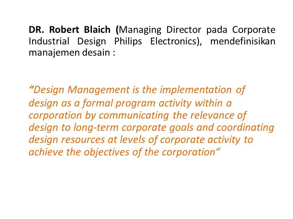 """DR. Robert Blaich (Managing Director pada Corporate Industrial Design Philips Electronics), mendefinisikan manajemen desain : """"Design Management is th"""