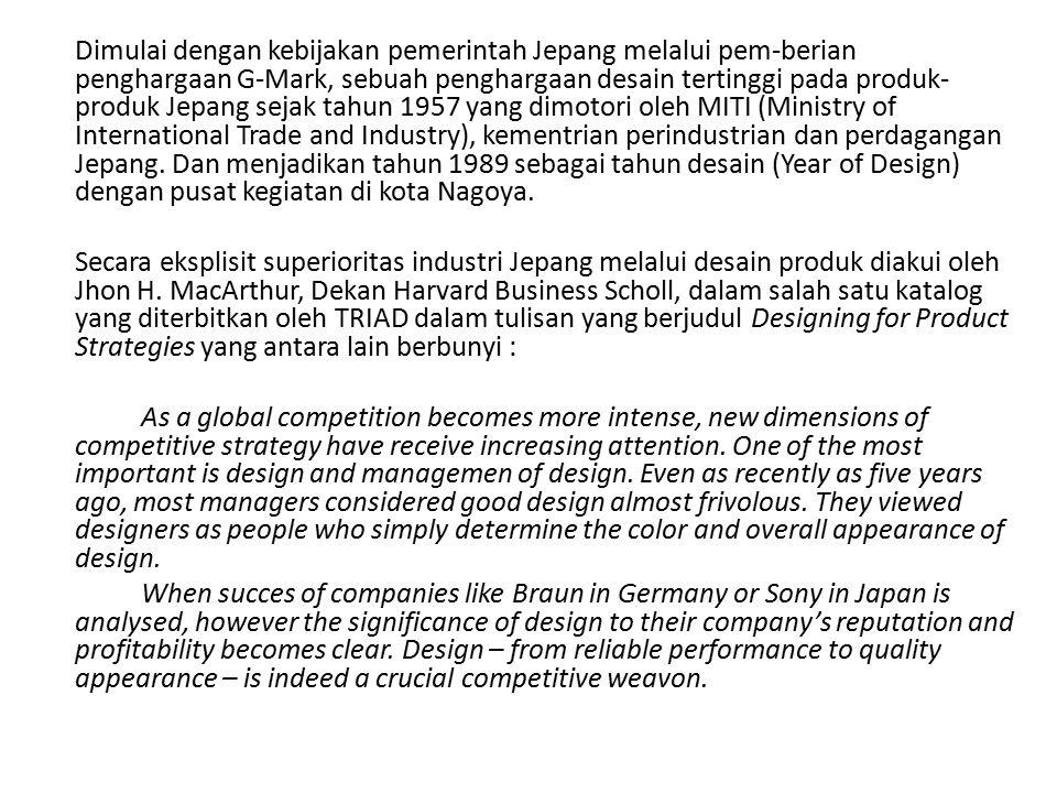 Dimulai dengan kebijakan pemerintah Jepang melalui pem-berian penghargaan G-Mark, sebuah penghargaan desain tertinggi pada produk- produk Jepang sejak tahun 1957 yang dimotori oleh MITI (Ministry of International Trade and Industry), kementrian perindustrian dan perdagangan Jepang.